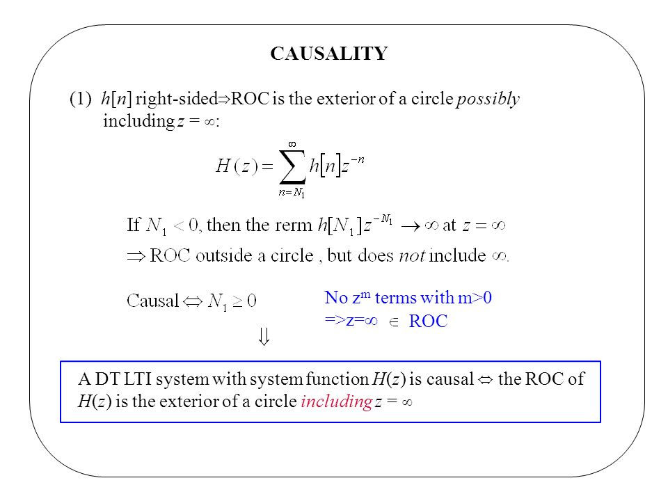 CAUSALITY(1) h[n] right-sided⇒ROC is the exterior of a circle possibly. including z = ∞: No zm terms with m>0.